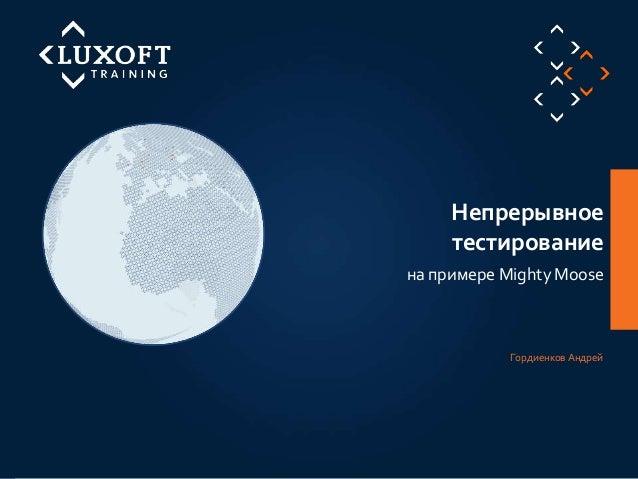 1 ©LuxoftTraining2012 на примере Mighty Moose Непрерывное тестирование Гордиенков Андрей