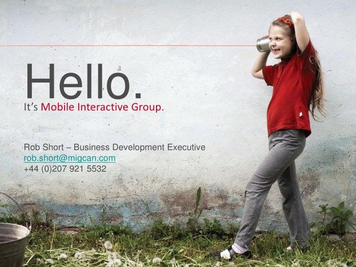 Hello.It's Mobile Interactive Group.Rob Short – Business Development Executiverob.short@migcan.com+44 (0)207 921 5532     ...