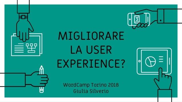 MIGLIORARE LA USER EXPERIENCE? WordCamp Torino 2018 Giulia Silverio