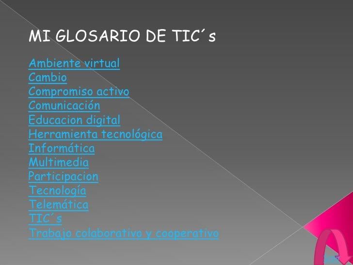 MI GLOSARIO DE TIC´s Ambiente virtual Cambio Compromiso activo Comunicación Educacion digital Herramienta tecnológica Info...