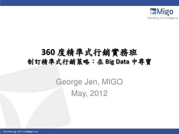 360 度精準式行銷實務班制訂精準式行銷策略:在 Big Data 中尋寶     George Jen, MIGO        May, 2012