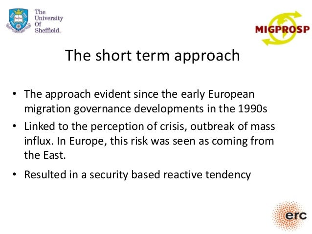 The short term approach • The approach evident since the early European migration governance developments in the 1990s • L...