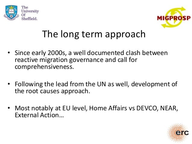 The long term approach • Since early 2000s, a well documented clash between reactive migration governance and call for com...