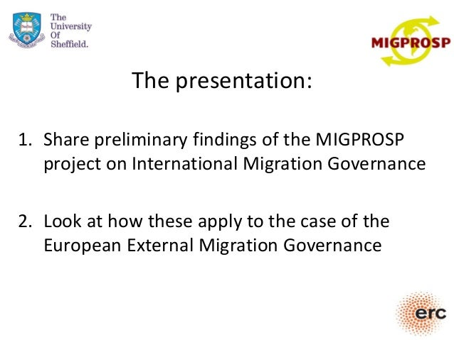The presentation: 1. Share preliminary findings of the MIGPROSP project on International Migration Governance 2. Look at h...