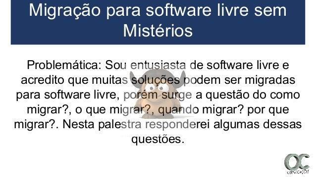 Migração para software livre sem Mistérios Problemática: Sou entusiasta de software livre e acredito que muitas soluções p...