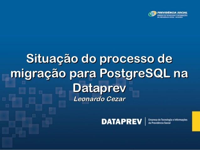 Situação do processo demigração para PostgreSQL na         Dataprev         Leonardo Cezar