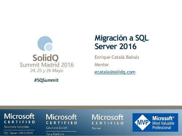 #SQSummit Migración a SQL Server 2016 Enrique Catalá Bañuls Mentor ecatala@solidq.com