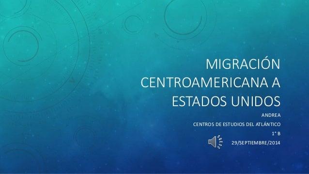 MIGRACIÓN CENTROAMERICANA A ESTADOS UNIDOS ANDREA CENTROS DE ESTUDIOS DEL ATLÁNTICO 1° B 29/SEPTIEMBRE/2014