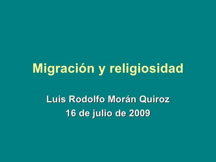 Migración y religiosidad Luis Rodolfo Morán Quiroz 16 de julio de 2009