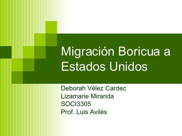 Migración Boricua a Estados Unidos Deborah Vélez Cardec Lizamarie Miranda SOCI3305 Prof. Luis Avilés