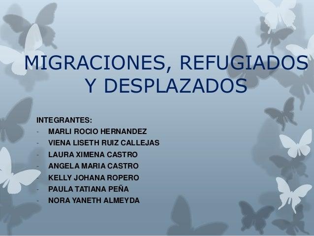 MIGRACIONES, REFUGIADOS Y DESPLAZADOS INTEGRANTES: - MARLI ROCIO HERNANDEZ - VIENA LISETH RUIZ CALLEJAS - LAURA XIMENA CAS...