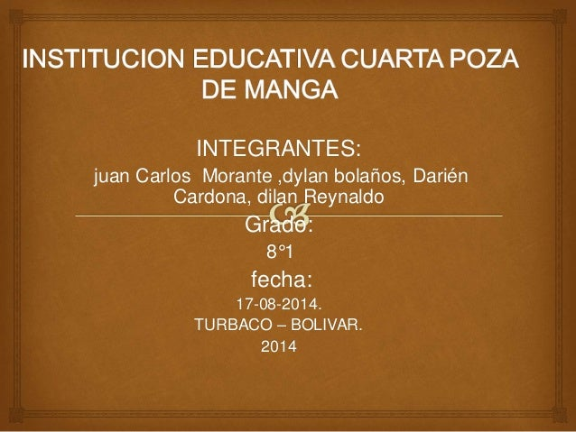 INTEGRANTES: juan Carlos Morante ,dylan bolaños, Darién Cardona, dilan Reynaldo Grado: 8°1 fecha: 17-08-2014. TURBACO – BO...