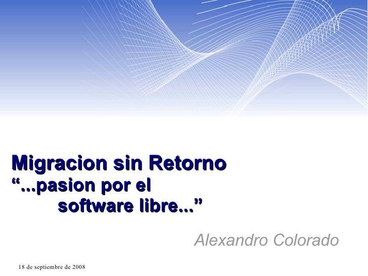"""Migracion sin Retorno """"...pasion por el    software libre..."""" Alexandro Colorado"""