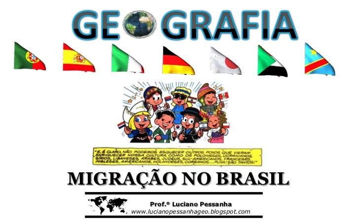 MIGRAÇÃO NO BRASIL         Prof.º Luciano Pessanha     www.lucianopessanhageo.blogspot.com