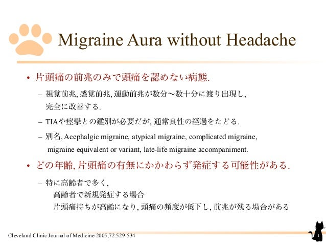 Migraine Aura without Headache• 片頭痛の前兆のみで頭痛を認めない病態.– 視覚前兆, 感覚前兆, 運動前兆が数分∼数十分に渡り出現し,完全に改善する.– TIAや痙攣との鑑別が必要だが, 通常良性の経過をたどる....