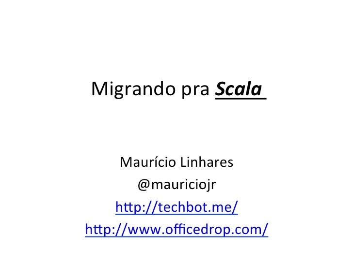 Migrando pra Scala      Maurício Linhares        @mauriciojr     h5p://techbot.me/ h5p://www.officedrop.com/ ...