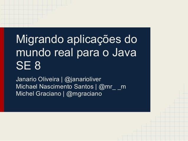 Migrando aplicações do mundo real para o Java SE 8 Janario Oliveira   @janarioliver Michael Nascimento Santos   @mr_ _m Mi...
