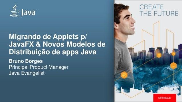 Migrando de Applets p/ JavaFX & Novos Modelos de Distribuição de apps Java  Bruno Borges Principal Product Manager  Java E...