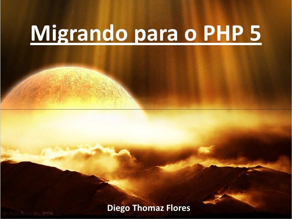 Migrando para o PHP 5           Diego Thomaz Flores