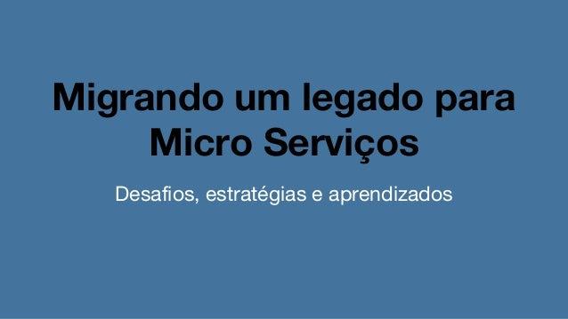 Migrando um legado para Micro Serviços Desafios, estratégias e aprendizados