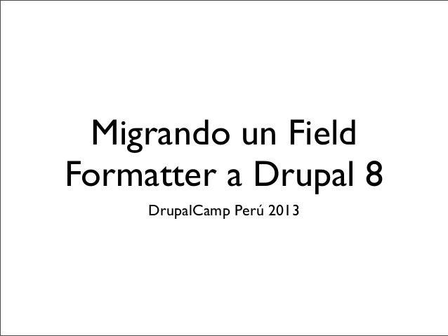 Migrando un Field Formatter a Drupal 8 DrupalCamp Perú 2013