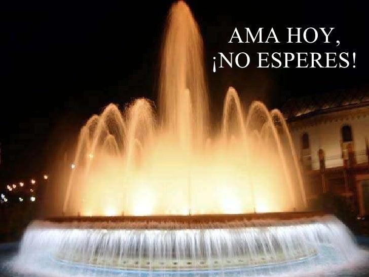 AMA HOY, ¡NO ESPERES!