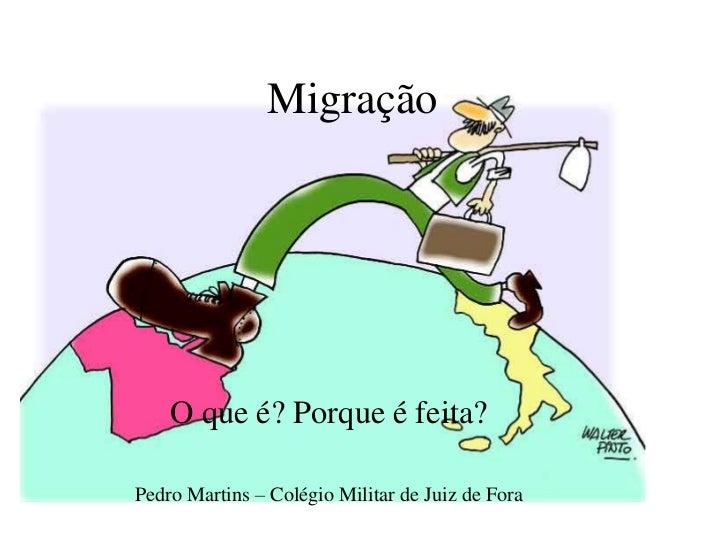 Migração    O que é? Porque é feita?Pedro Martins – Colégio Militar de Juiz de Fora
