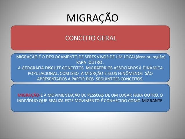 MIGRAÇÃO  CONCEITO GERAL  MIGRAÇÃO É O DESLOCAMENTO DE SERES VIVOS DE UM LOCAL(área ou região)  PARA OUTRO .  A GEOGRAFIA ...