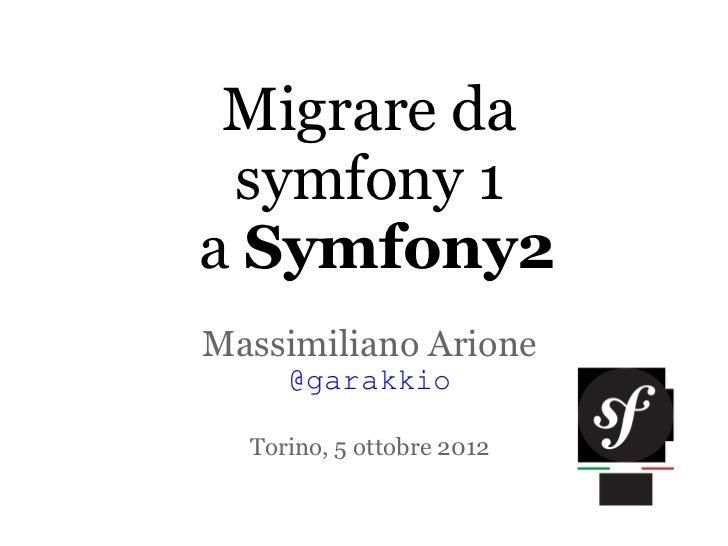 Migrare da symfony 1a Symfony2Massimiliano Arione     @garakkio  Torino, 5 ottobre 2012