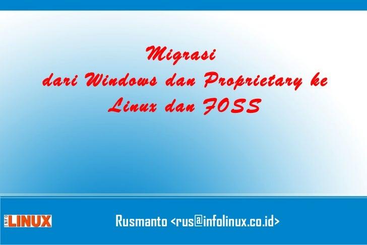 Migrasi  dari Windows dan Proprietary ke Linux dan FOSS Rusmanto <rus@infolinux.co.id>