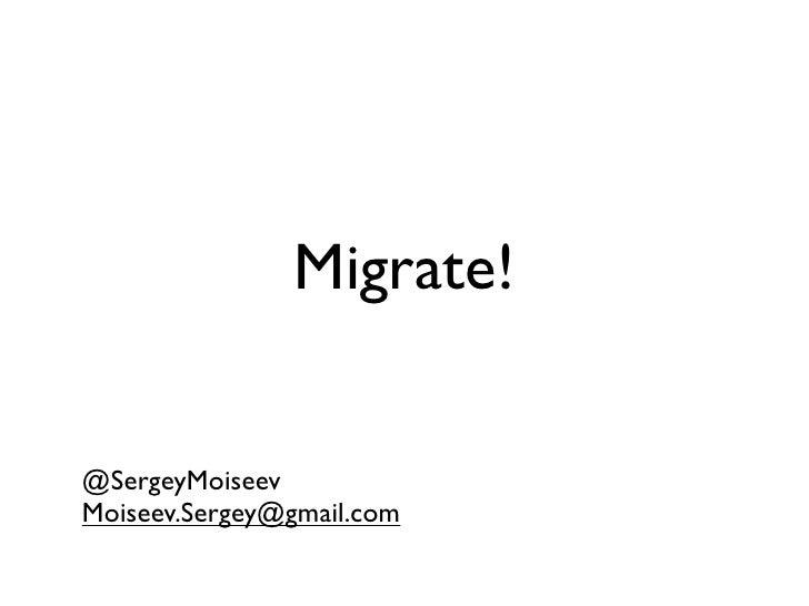 Migrate!   @SergeyMoiseev Moiseev.Sergey@gmail.com