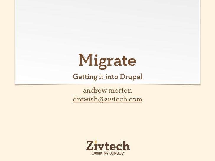 MigrateGetting it into Drupal   andrew mortondrewish@zivtech.com