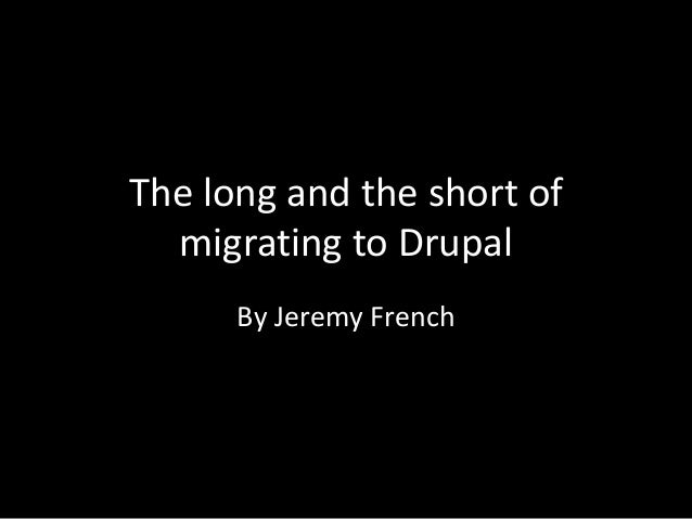 The long and the short of  migrating to Drupal      By Jeremy French