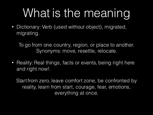 What is the meaning  • Dictionary: Verb (used without object), migrated,  migrating.  To go from one country, region, or p...