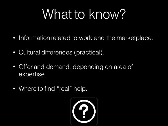 What to know?  • Information related to work and the marketplace.  • Cultural differences (practical).  • Offer and demand...