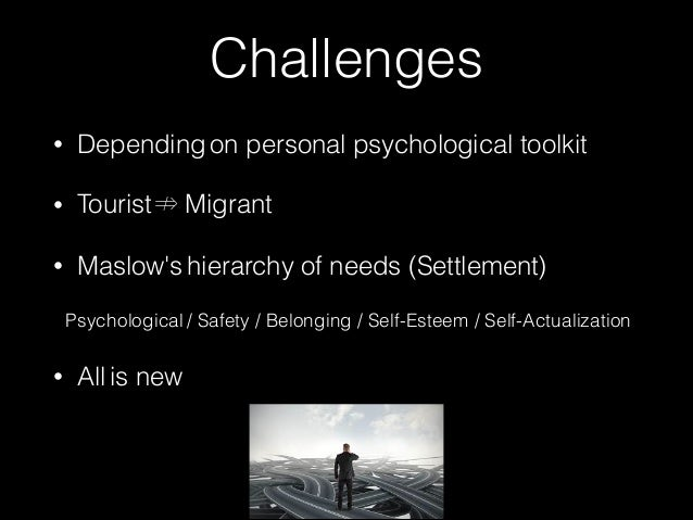 Challenges  • Depending on personal psychological toolkit  • Tourist ⇏ Migrant  • Maslow's hierarchy of needs (Settlement)...