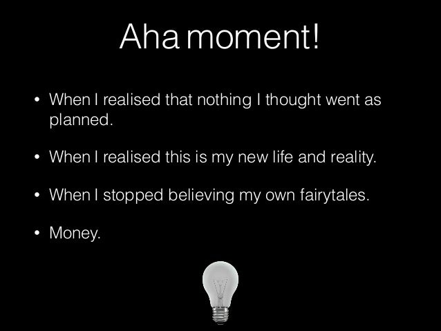 Aha moment!  • When I realised that nothing I thought went as  planned.  • When I realised this is my new life and reality...