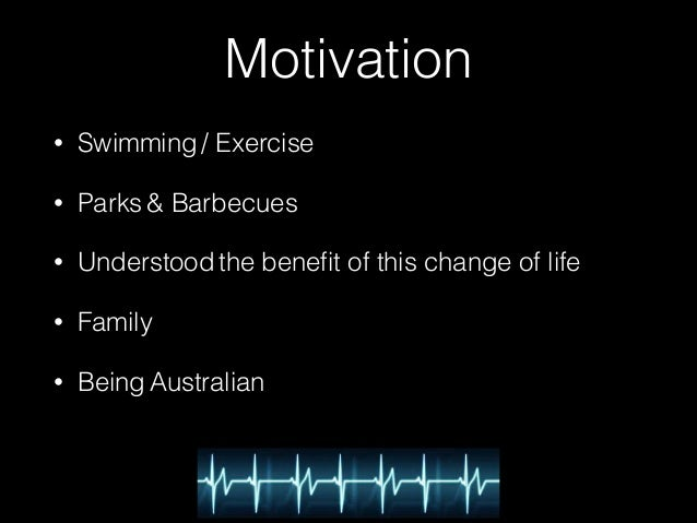 Motivation  • Swimming / Exercise  • Parks & Barbecues  • Understood the benefit of this change of life  • Family  • Being...