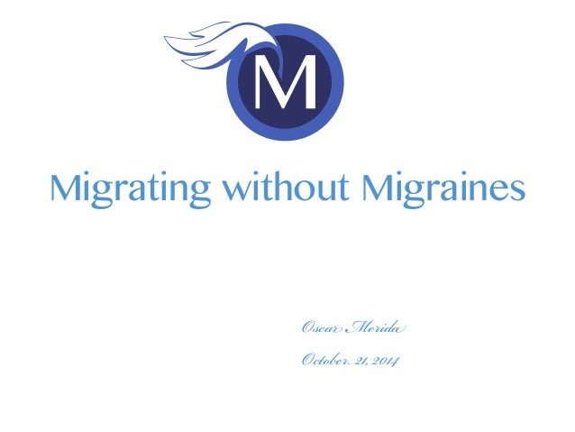 Migrating without Migraines  Oscar Merida  October. 21, 2014