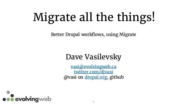 Migrate all the things! Better Drupal workflows, using Migrate 1 Dave Vasilevsky vasi@evolvingweb.ca twitter.com/djvasi @v...