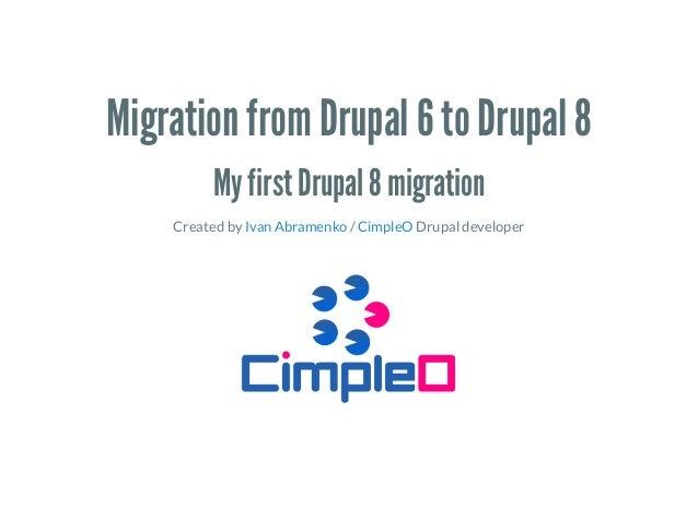Migration from Drupal 6 to Drupal 8 My first Drupal 8 migration Created by / Drupal developerIvan Abramenko CimpleO