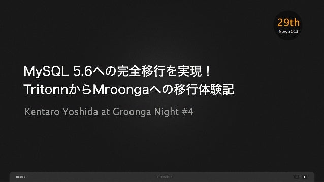 29th Nov, 2013  MySQL 5.6への完全移行を実現! TritonnからMroongaへの移行体験記 Kentaro Yoshida at Groonga Night #4  page 1