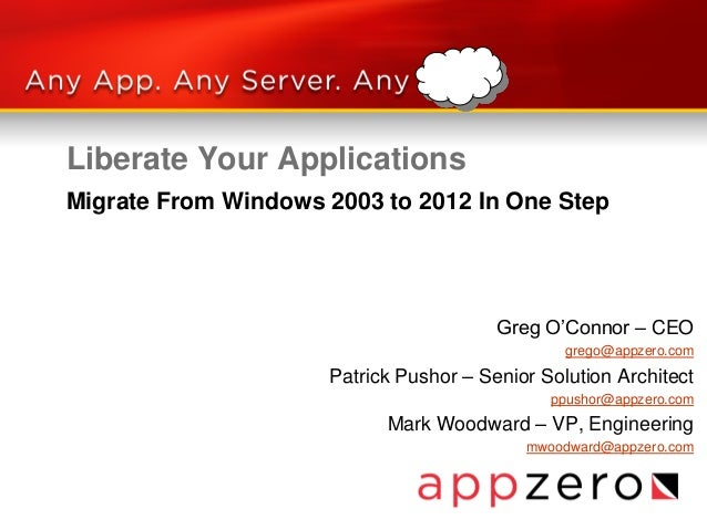 Liberate Your Applications Greg O'Connor – CEO grego@appzero.com Patrick Pushor – Senior Solution Architect ppushor@appzer...