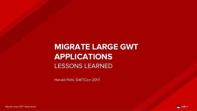 Migrate Large GWT Applications MIGRATE LARGE GWT APPLICATIONS Harald Pehl, GWTCon 2017 LESSONS LEARNED