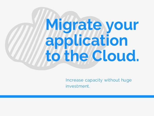 Increase capacity without huge investment. Migrate your application to the Cloud.
