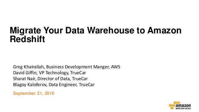 Migrate Your Data Warehouse to Amazon Redshift Greg Khairallah, Business Development Manger, AWS David Giffin, VP Technolo...