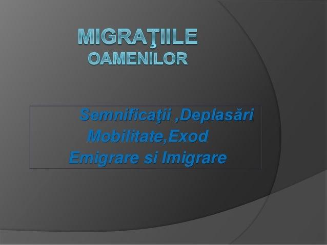 Semnificaţii ,Deplasări  Mobilitate,Exod  Emigrare si Imigrare