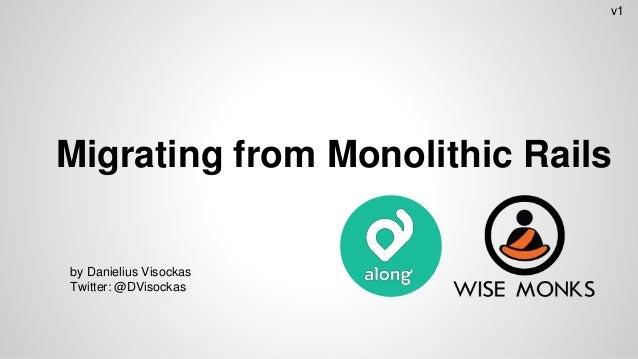Migrating from Monolithic Rails by Danielius Visockas Twitter: @DVisockas v1
