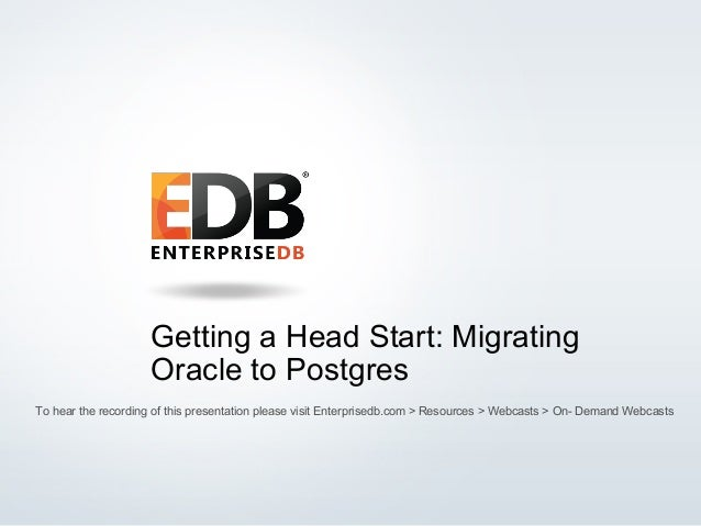 © 2015 EnterpriseDB Corporation. All rights reserved. 1 Getting a Head Start: Migrating Oracle to Postgres To hear the rec...