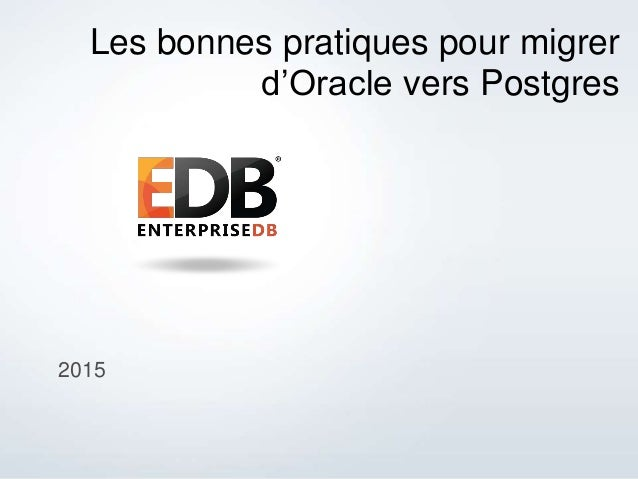 © 2013 EnterpriseDB Corporation. All rights reserved. 1 2015 Les bonnes pratiques pour migrer d'Oracle vers Postgres